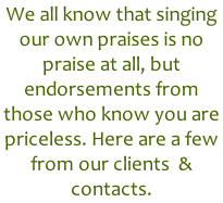 We all know that singing our own praises is no praise at all, but endorsements from those who know you are priceless. Here are a few from our clients  & contacts.